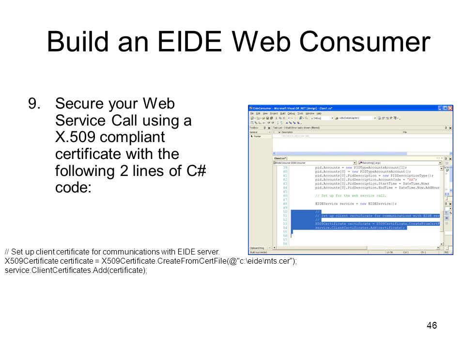 46 Build an EIDE Web Consumer 9.Secure your Web Service Call using a X.509 compliant certificate with the following 2 lines of C# code: // Set up client certificate for communications with EIDE server.
