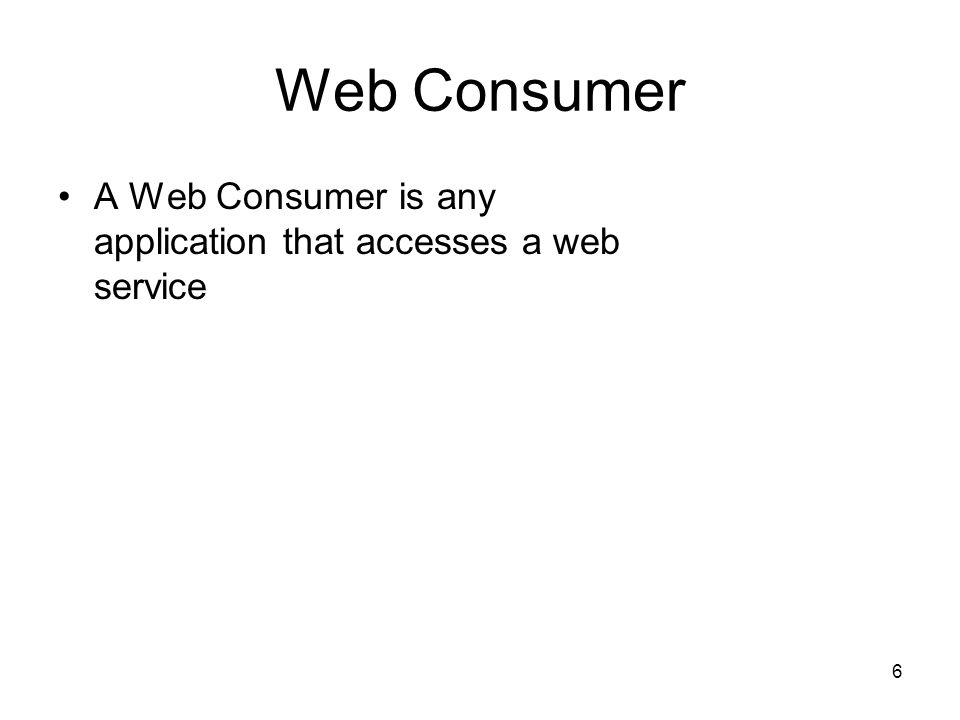 6 Web Consumer A Web Consumer is any application that accesses a web service
