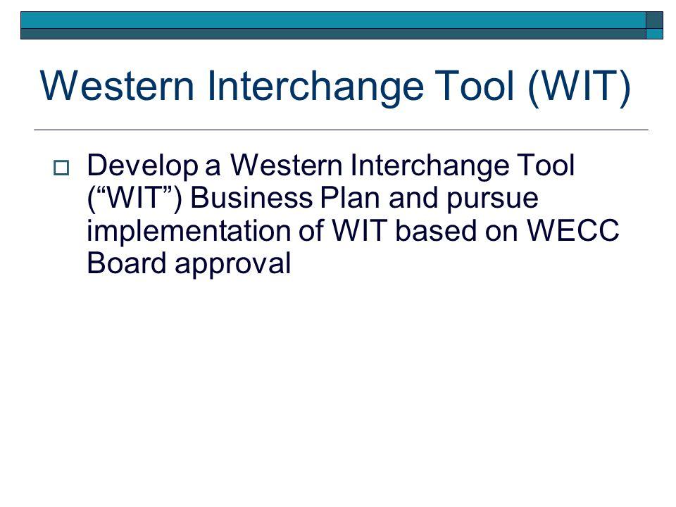 Western Interchange Tool (WIT) Develop a Western Interchange Tool (WIT) Business Plan and pursue implementation of WIT based on WECC Board approval