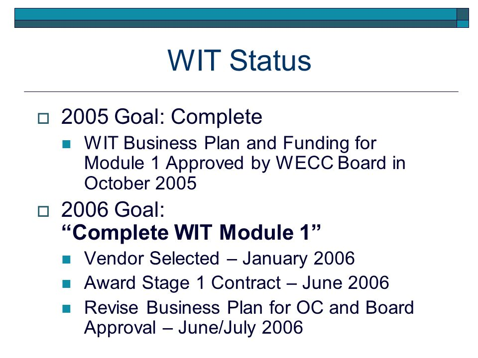 WIT Status 2005 Goal: Complete WIT Business Plan and Funding for Module 1 Approved by WECC Board in October 2005 2006 Goal: Complete WIT Module 1 Vendor Selected – January 2006 Award Stage 1 Contract – June 2006 Revise Business Plan for OC and Board Approval – June/July 2006