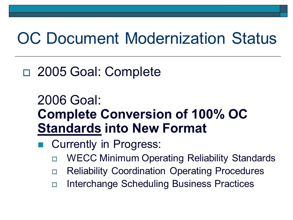 OC Document Modernization Status 2005 Goal: Complete 2006 Goal: Complete Conversion of 100% OC Standards into New Format Currently in Progress: WECC Minimum Operating Reliability Standards Reliability Coordination Operating Procedures Interchange Scheduling Business Practices