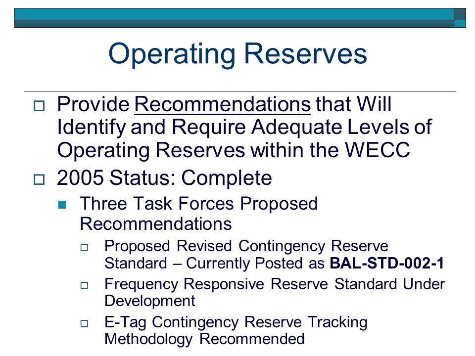 Operating Reserves Provide Recommendations that Will Identify and Require Adequate Levels of Operating Reserves within the WECC 2005 Status: Complete Three Task Forces Proposed Recommendations Proposed Revised Contingency Reserve Standard – Currently Posted as BAL-STD-002-1 Frequency Responsive Reserve Standard Under Development E-Tag Contingency Reserve Tracking Methodology Recommended