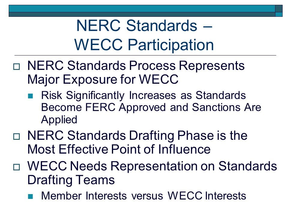NERC Standards Process Represents Major Exposure for WECC Risk Significantly Increases as Standards Become FERC Approved and Sanctions Are Applied NERC Standards Drafting Phase is the Most Effective Point of Influence WECC Needs Representation on Standards Drafting Teams Member Interests versus WECC Interests