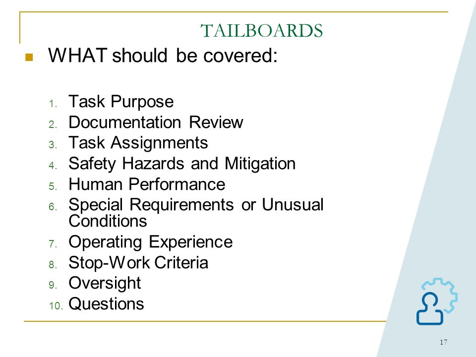 16 Human Performance Error Prevention Tools: TAILBOARDS WHY: Helps personnel to better understand what is to be accomplished and what should be avoide