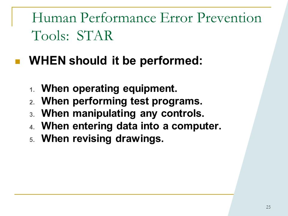 24 Human Performance Error Prevention Tools: STAR WHY: Helps the performer focus attention on the appropriate component, think about the intended acti
