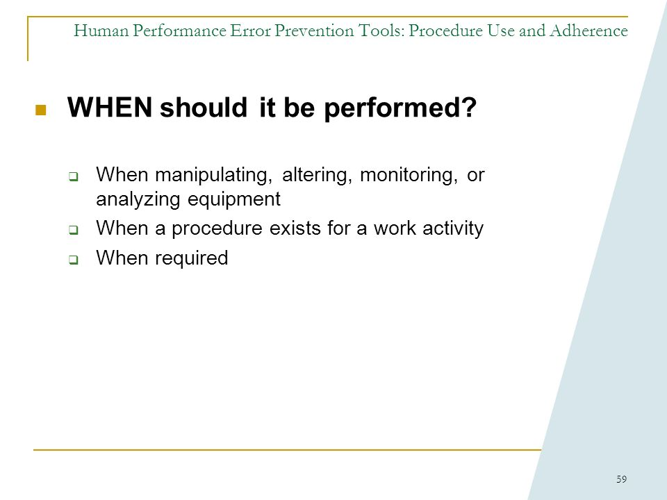 58 Human Performance Error Prevention Tools: Procedure Use and Adherence WHY is it important?: Procedure quality is paramount to safety and reliabilit