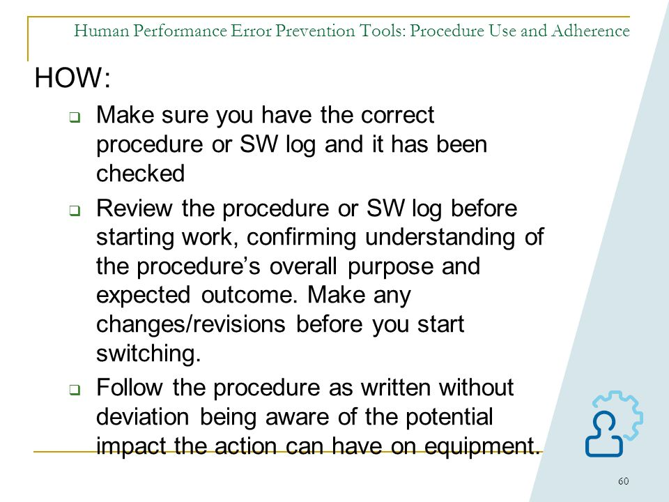 59 Human Performance Error Prevention Tools: Procedure Use and Adherence WHEN should it be performed? When manipulating, altering, monitoring, or anal