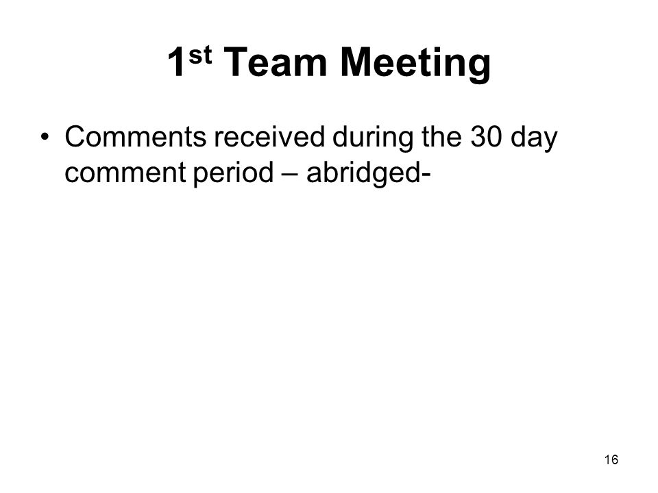 1 st Team Meeting Comments received during the 30 day comment period – abridged- 16