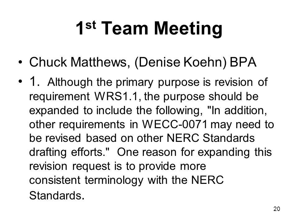 1 st Team Meeting Chuck Matthews, (Denise Koehn) BPA 1. Although the primary purpose is revision of requirement WRS1.1, the purpose should be expanded