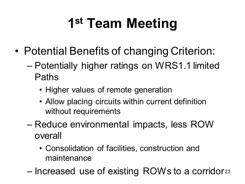 1 st Team Meeting Potential Benefits of changing Criterion: –Potentially higher ratings on WRS1.1 limited Paths Higher values of remote generation All