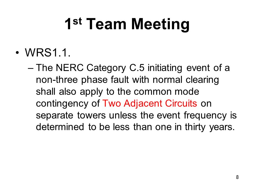 1 st Team Meeting WRS1.1. –The NERC Category C.5 initiating event of a non-three phase fault with normal clearing shall also apply to the common mode