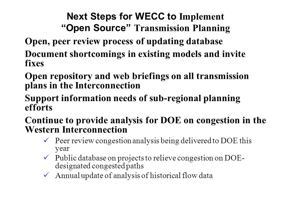 Open, peer review process of updating database Document shortcomings in existing models and invite fixes Open repository and web briefings on all transmission plans in the Interconnection Support information needs of sub-regional planning efforts Continue to provide analysis for DOE on congestion in the Western Interconnection Peer review congestion analysis being delivered to DOE this year Public database on projects to relieve congestion on DOE- designated congested paths Annual update of analysis of historical flow data Next Steps for WECC to Implement Open Source Transmission Planning