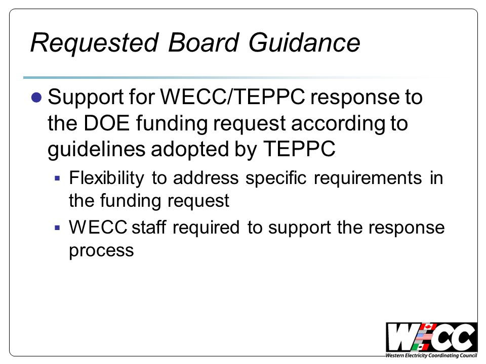 Requested Board Guidance Support for WECC/TEPPC response to the DOE funding request according to guidelines adopted by TEPPC Flexibility to address specific requirements in the funding request WECC staff required to support the response process