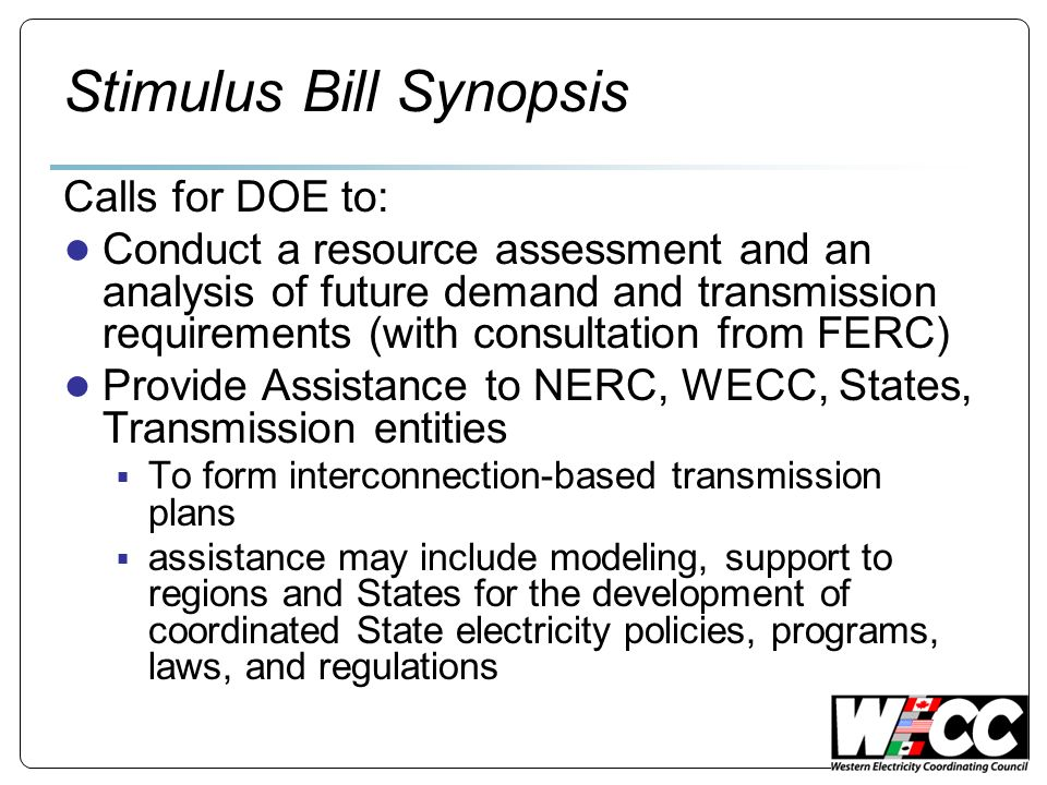 Stimulus Bill Synopsis Calls for DOE to: Conduct a resource assessment and an analysis of future demand and transmission requirements (with consultation from FERC) Provide Assistance to NERC, WECC, States, Transmission entities To form interconnection-based transmission plans assistance may include modeling, support to regions and States for the development of coordinated State electricity policies, programs, laws, and regulations