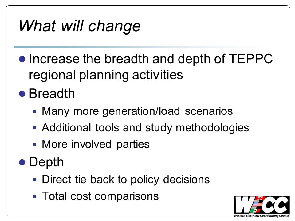 What will change Increase the breadth and depth of TEPPC regional planning activities Breadth Many more generation/load scenarios Additional tools and study methodologies More involved parties Depth Direct tie back to policy decisions Total cost comparisons