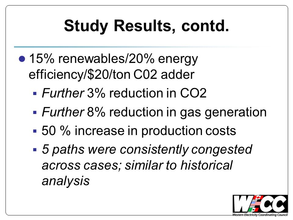 Study Results, contd. 15% renewables/20% energy efficiency/$20/ton C02 adder Further 3% reduction in CO2 Further 8% reduction in gas generation 50 % i