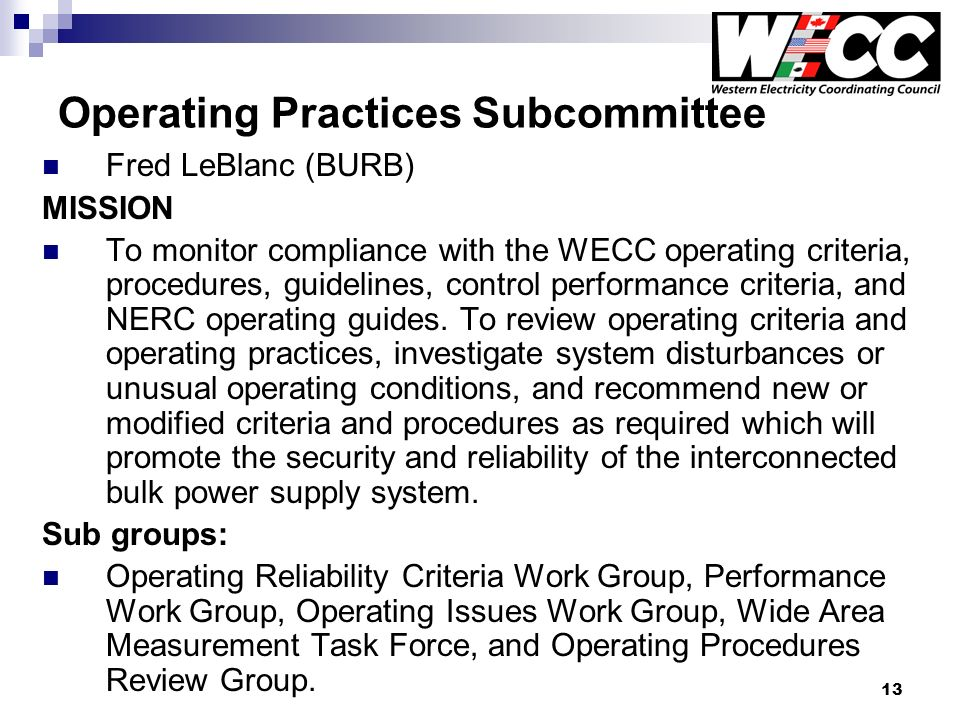 13 Operating Practices Subcommittee Fred LeBlanc (BURB) MISSION To monitor compliance with the WECC operating criteria, procedures, guidelines, control performance criteria, and NERC operating guides.