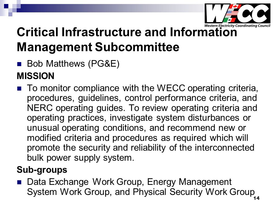 14 Critical Infrastructure and Information Management Subcommittee Bob Matthews (PG&E) MISSION To monitor compliance with the WECC operating criteria, procedures, guidelines, control performance criteria, and NERC operating guides.