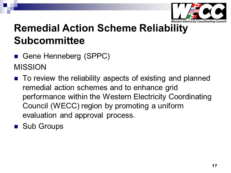 17 Remedial Action Scheme Reliability Subcommittee Gene Henneberg (SPPC) MISSION To review the reliability aspects of existing and planned remedial action schemes and to enhance grid performance within the Western Electricity Coordinating Council (WECC) region by promoting a uniform evaluation and approval process.