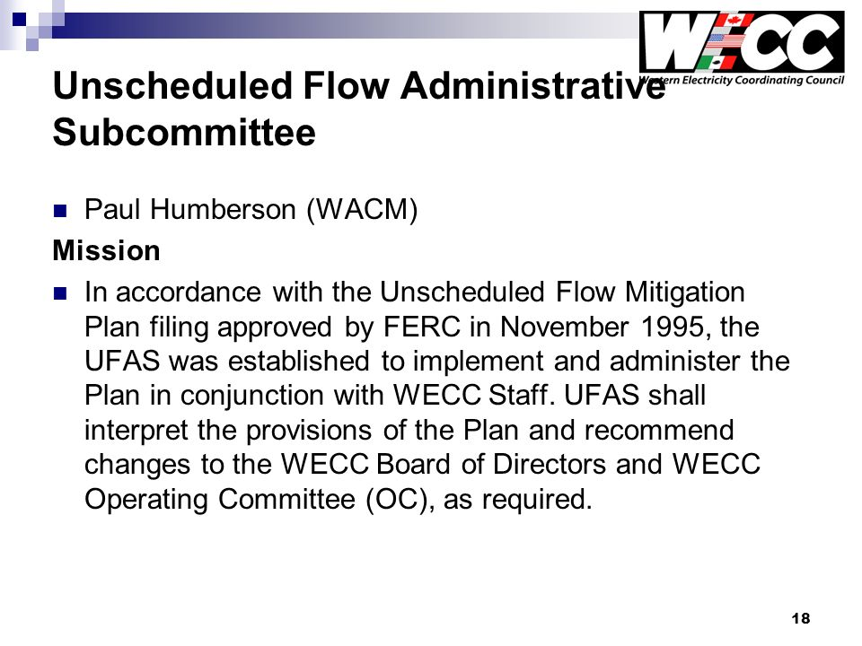 18 Unscheduled Flow Administrative Subcommittee Paul Humberson (WACM) Mission In accordance with the Unscheduled Flow Mitigation Plan filing approved by FERC in November 1995, the UFAS was established to implement and administer the Plan in conjunction with WECC Staff.