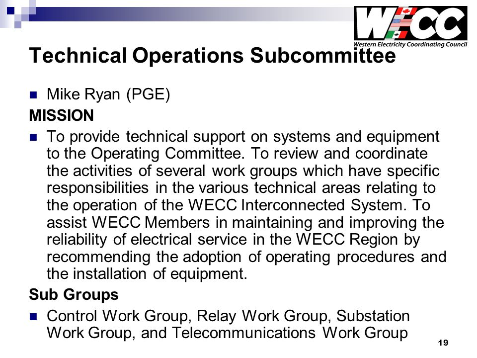 19 Technical Operations Subcommittee Mike Ryan (PGE) MISSION To provide technical support on systems and equipment to the Operating Committee.