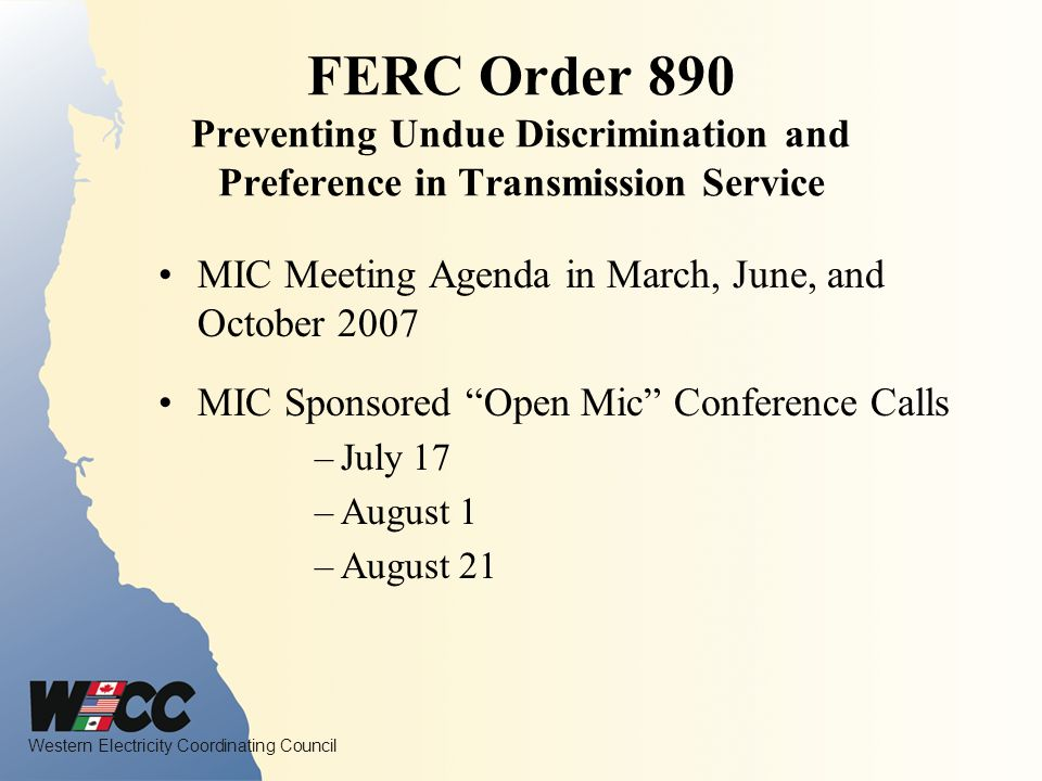 Western Electricity Coordinating Council FERC Order 890 Preventing Undue Discrimination and Preference in Transmission Service MIC Meeting Agenda in March, June, and October 2007 MIC Sponsored Open Mic Conference Calls –July 17 –August 1 –August 21