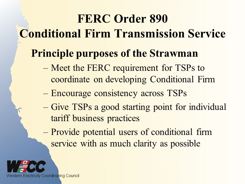 Western Electricity Coordinating Council FERC Order 890 Conditional Firm Transmission Service Principle purposes of the Strawman –Meet the FERC requirement for TSPs to coordinate on developing Conditional Firm –Encourage consistency across TSPs –Give TSPs a good starting point for individual tariff business practices –Provide potential users of conditional firm service with as much clarity as possible