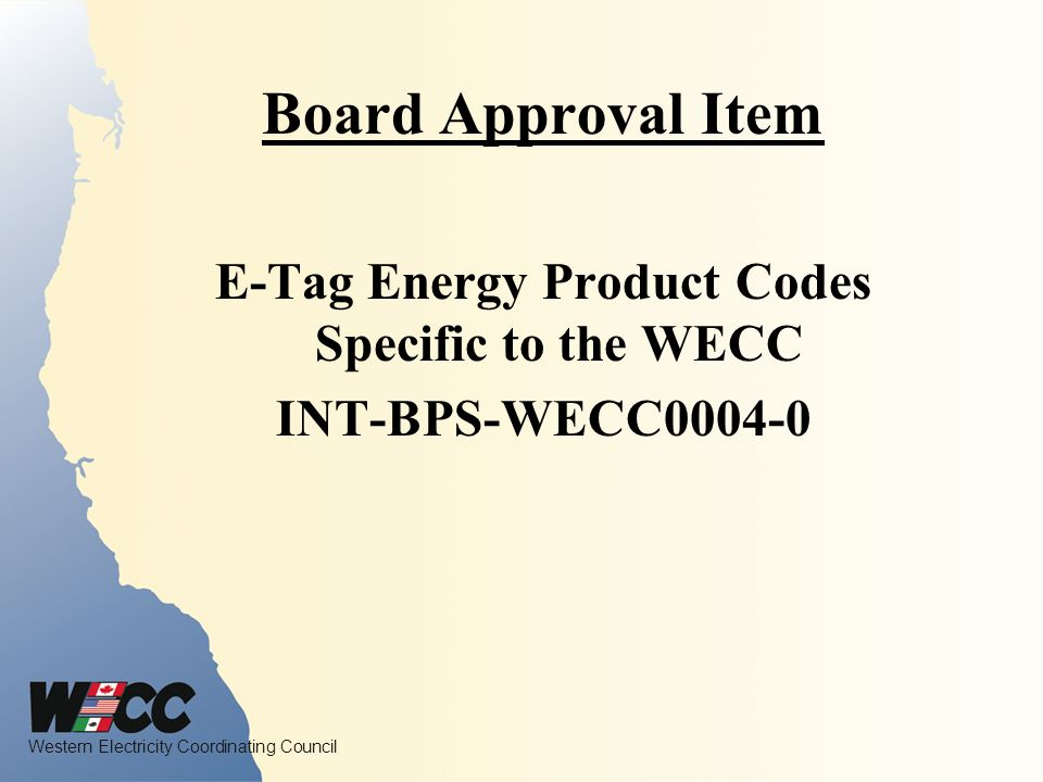 Western Electricity Coordinating Council Board Approval Item E-Tag Energy Product Codes Specific to the WECC INT-BPS-WECC0004-0