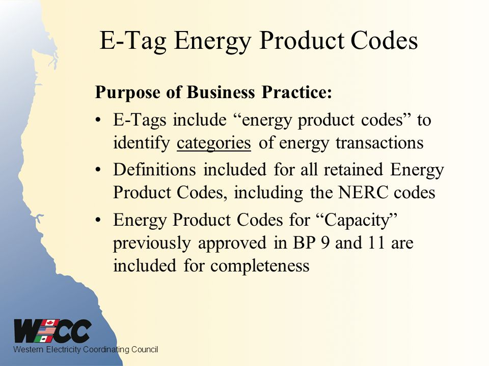 Western Electricity Coordinating Council E-Tag Energy Product Codes Purpose of Business Practice: E-Tags include energy product codes to identify categories of energy transactions Definitions included for all retained Energy Product Codes, including the NERC codes Energy Product Codes for Capacity previously approved in BP 9 and 11 are included for completeness