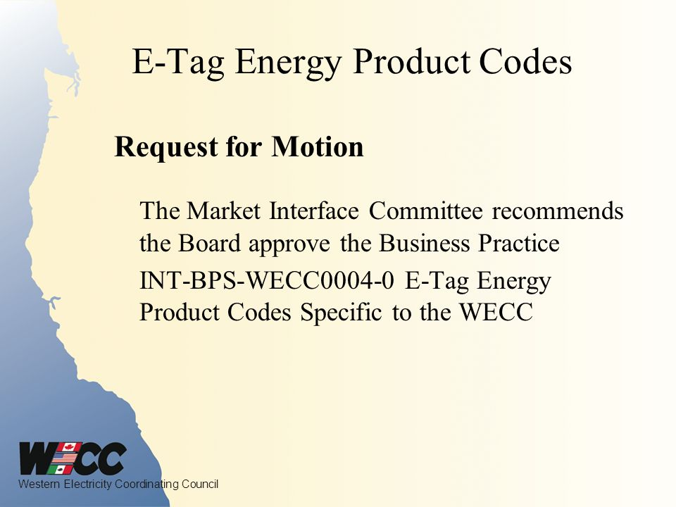 Western Electricity Coordinating Council E-Tag Energy Product Codes Request for Motion The Market Interface Committee recommends the Board approve the Business Practice INT-BPS-WECC0004-0 E-Tag Energy Product Codes Specific to the WECC