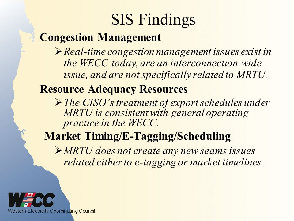Western Electricity Coordinating Council SIS Findings Congestion Management Real-time congestion management issues exist in the WECC today, are an interconnection-wide issue, and are not specifically related to MRTU.
