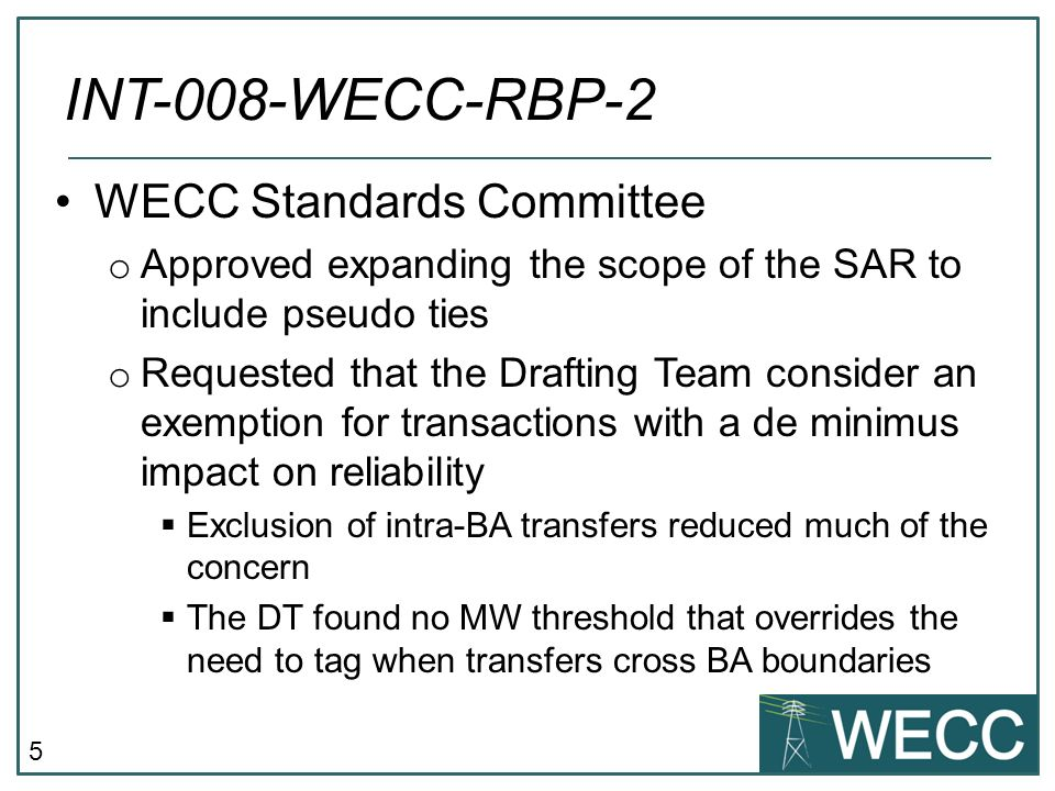 5 WECC Standards Committee o Approved expanding the scope of the SAR to include pseudo ties o Requested that the Drafting Team consider an exemption f