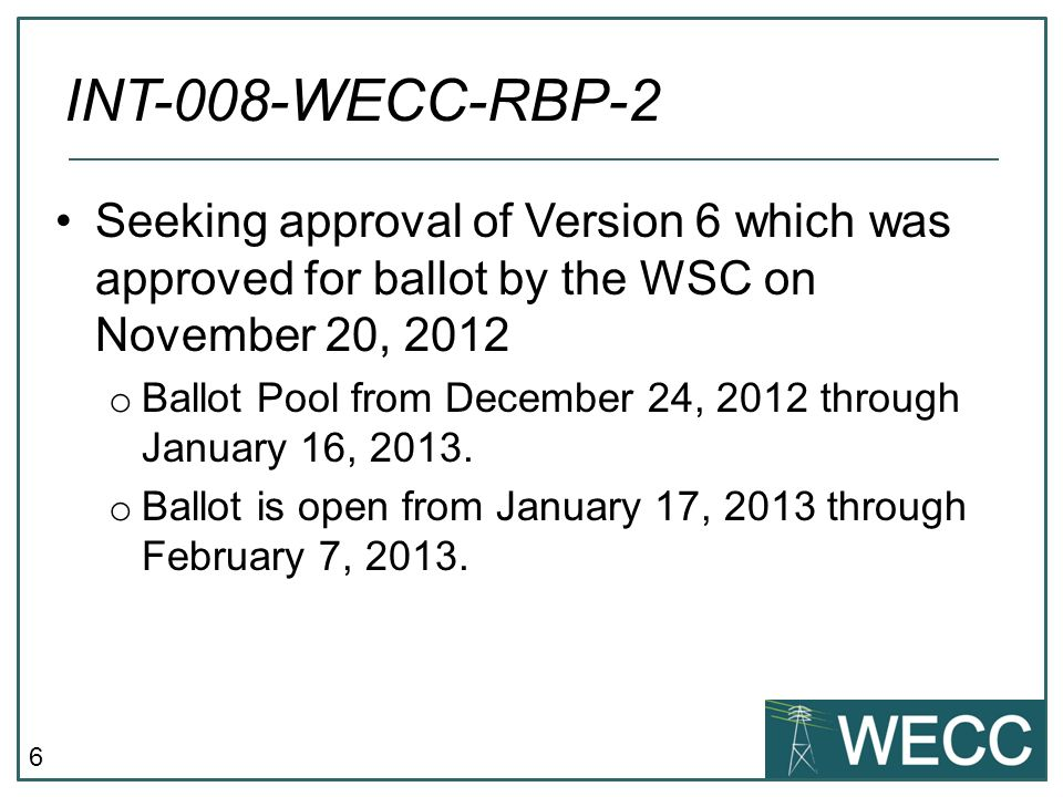 6 Seeking approval of Version 6 which was approved for ballot by the WSC on November 20, 2012 o Ballot Pool from December 24, 2012 through January 16, 2013.