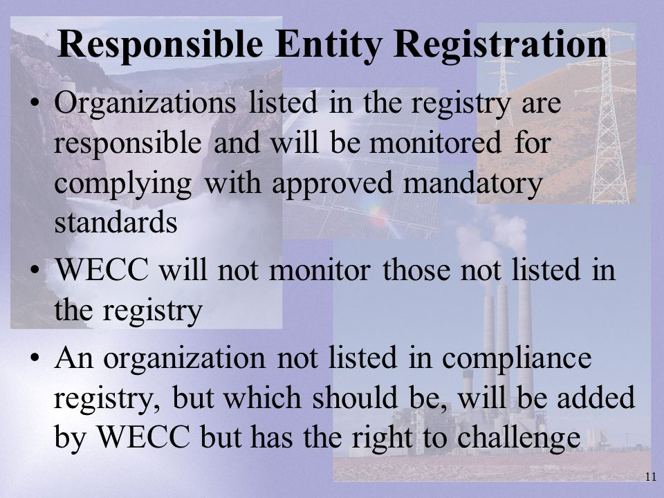 11 Responsible Entity Registration Organizations listed in the registry are responsible and will be monitored for complying with approved mandatory standards WECC will not monitor those not listed in the registry An organization not listed in compliance registry, but which should be, will be added by WECC but has the right to challenge