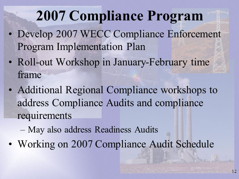 12 2007 Compliance Program Develop 2007 WECC Compliance Enforcement Program Implementation Plan Roll-out Workshop in January-February time frame Additional Regional Compliance workshops to address Compliance Audits and compliance requirements –May also address Readiness Audits Working on 2007 Compliance Audit Schedule