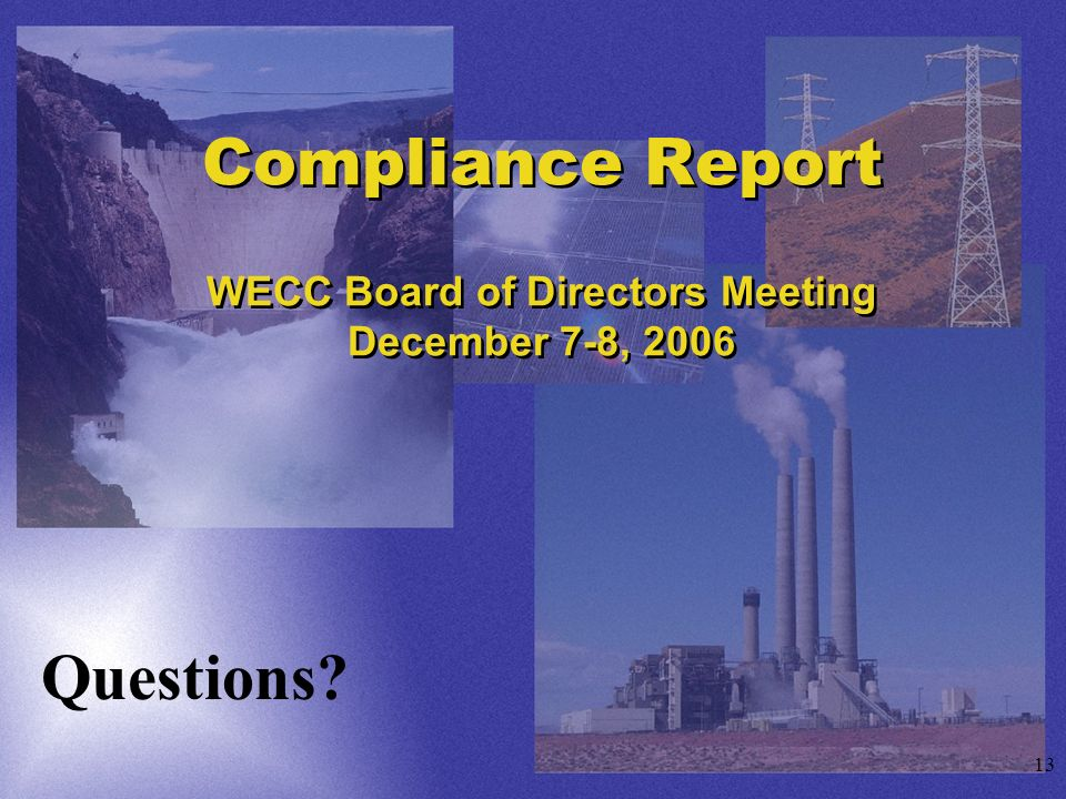 13 Compliance Report WECC Board of Directors Meeting December 7-8, 2006 Questions?