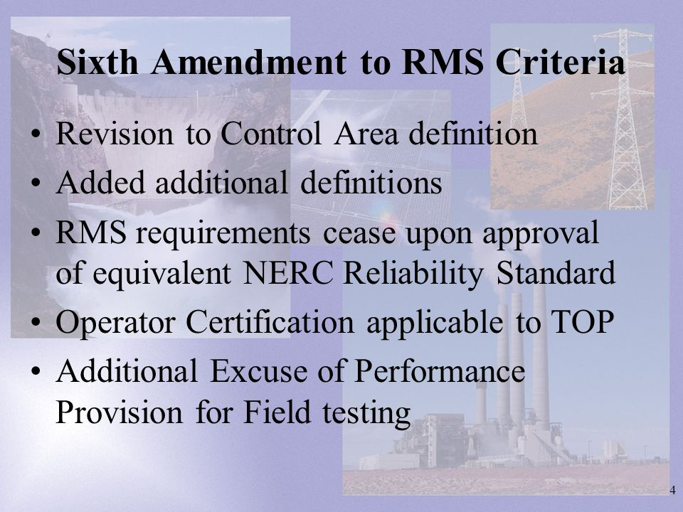 4 Sixth Amendment to RMS Criteria Revision to Control Area definition Added additional definitions RMS requirements cease upon approval of equivalent NERC Reliability Standard Operator Certification applicable to TOP Additional Excuse of Performance Provision for Field testing