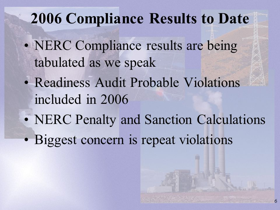 6 2006 Compliance Results to Date NERC Compliance results are being tabulated as we speak Readiness Audit Probable Violations included in 2006 NERC Pe
