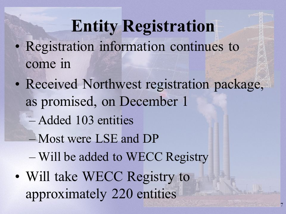 7 Entity Registration Registration information continues to come in Received Northwest registration package, as promised, on December 1 –Added 103 entities –Most were LSE and DP –Will be added to WECC Registry Will take WECC Registry to approximately 220 entities