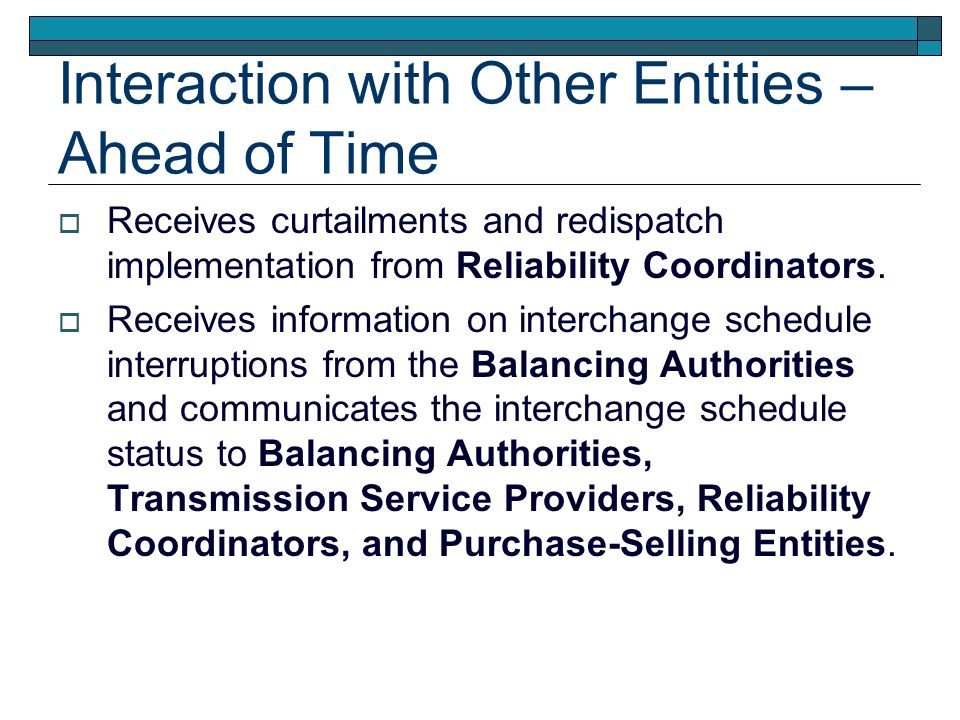 Interaction with Other Entities – Ahead of Time Receives curtailments and redispatch implementation from Reliability Coordinators. Receives informatio