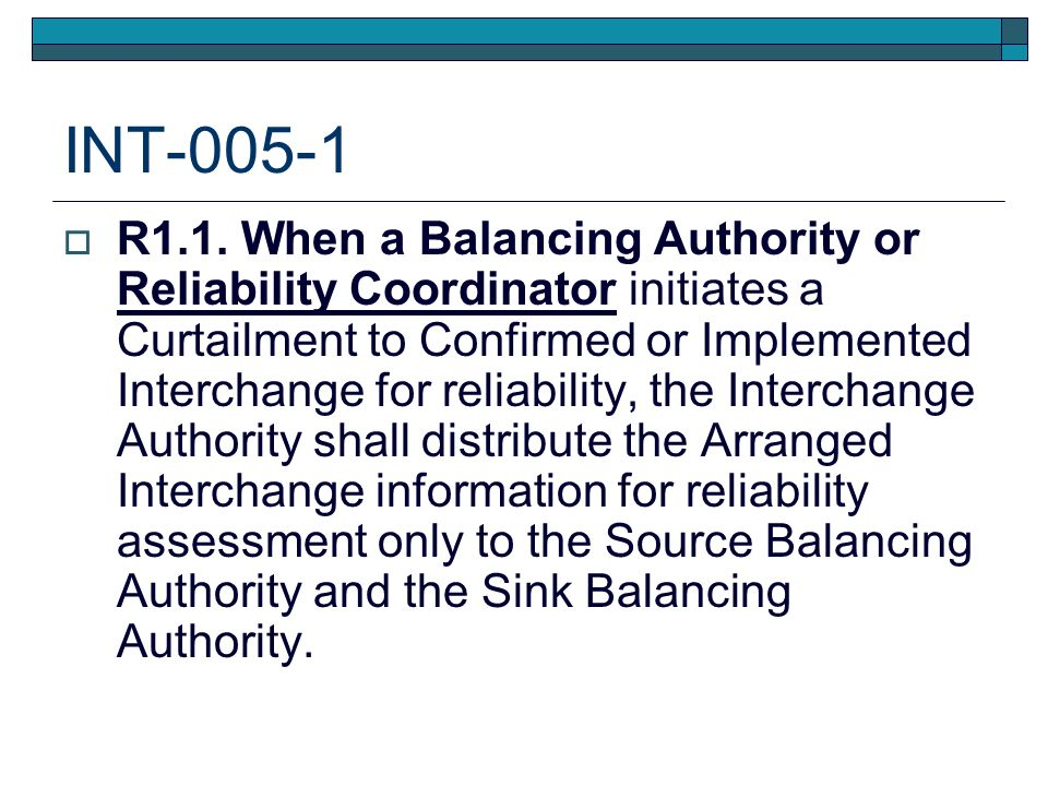 INT-005-1 R1.1. When a Balancing Authority or Reliability Coordinator initiates a Curtailment to Confirmed or Implemented Interchange for reliability,