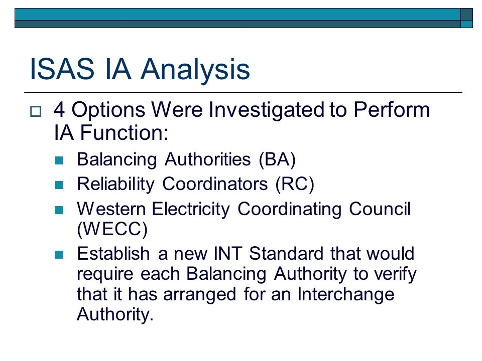 ISAS IA Analysis 4 Options Were Investigated to Perform IA Function: Balancing Authorities (BA) Reliability Coordinators (RC) Western Electricity Coor