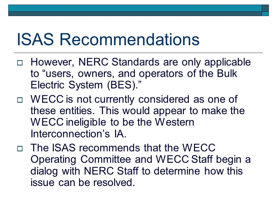 ISAS Recommendations However, NERC Standards are only applicable to users, owners, and operators of the Bulk Electric System (BES). WECC is not curren