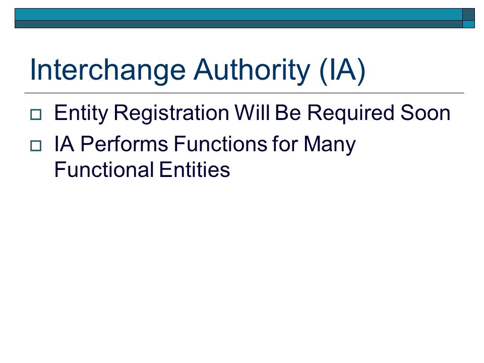 Interchange Authority (IA) Entity Registration Will Be Required Soon IA Performs Functions for Many Functional Entities