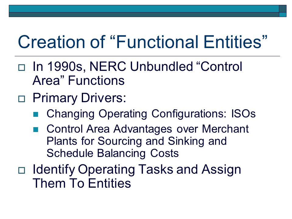Creation of Functional Entities In 1990s, NERC Unbundled Control Area Functions Primary Drivers: Changing Operating Configurations: ISOs Control Area