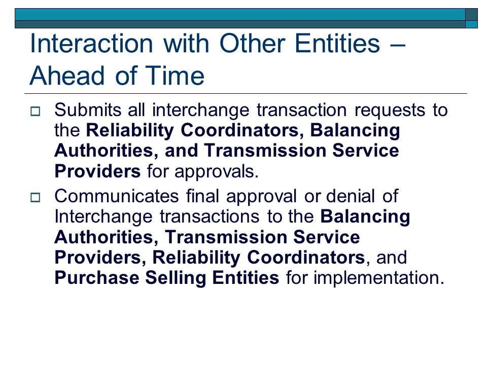 Interaction with Other Entities – Ahead of Time Submits all interchange transaction requests to the Reliability Coordinators, Balancing Authorities, a
