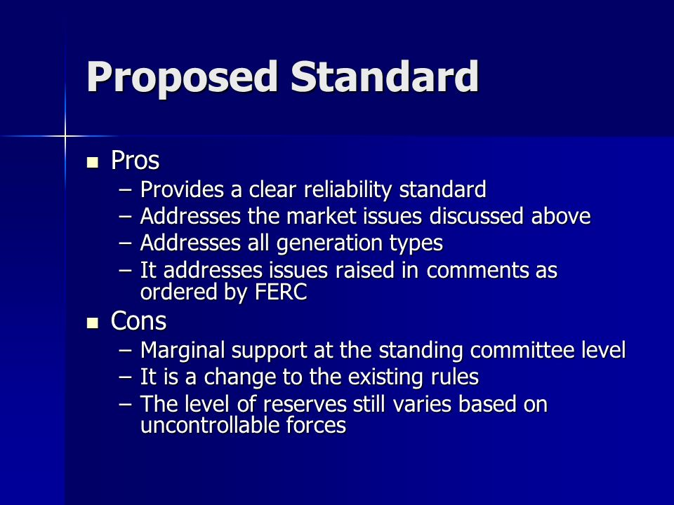 Proposed Standard Pros Pros –Provides a clear reliability standard –Addresses the market issues discussed above –Addresses all generation types –It ad