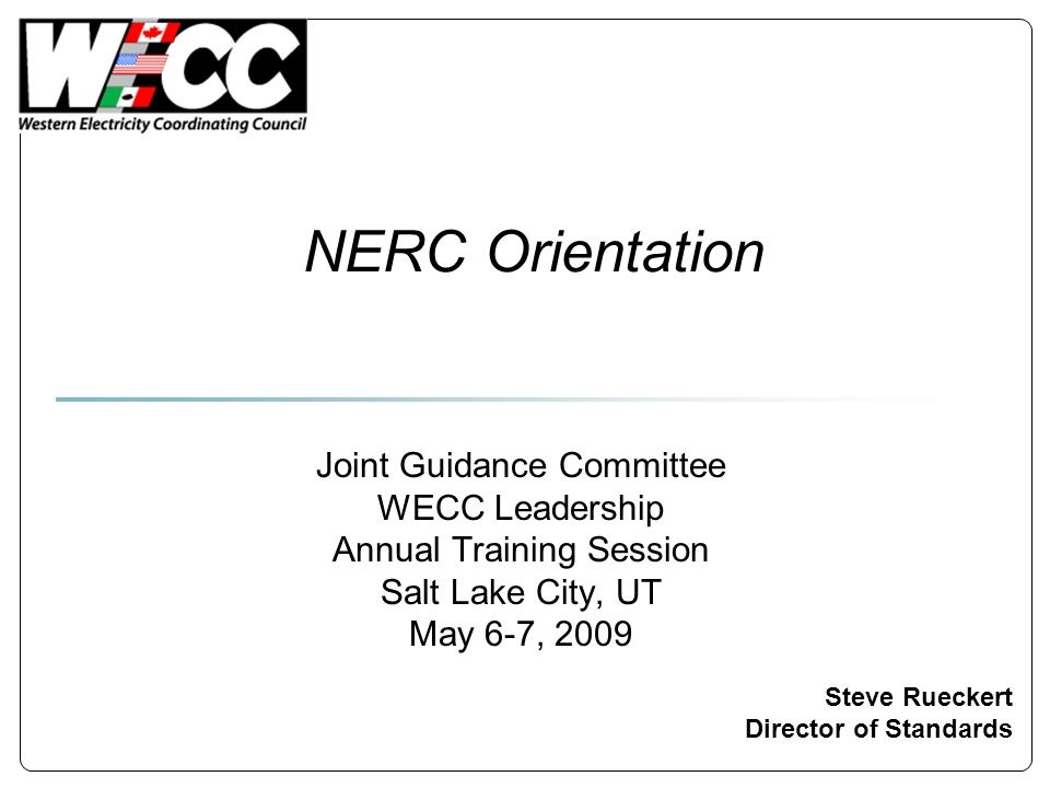 NERC Orientation Steve Rueckert Director of Standards Joint Guidance Committee WECC Leadership Annual Training Session Salt Lake City, UT May 6-7, 200