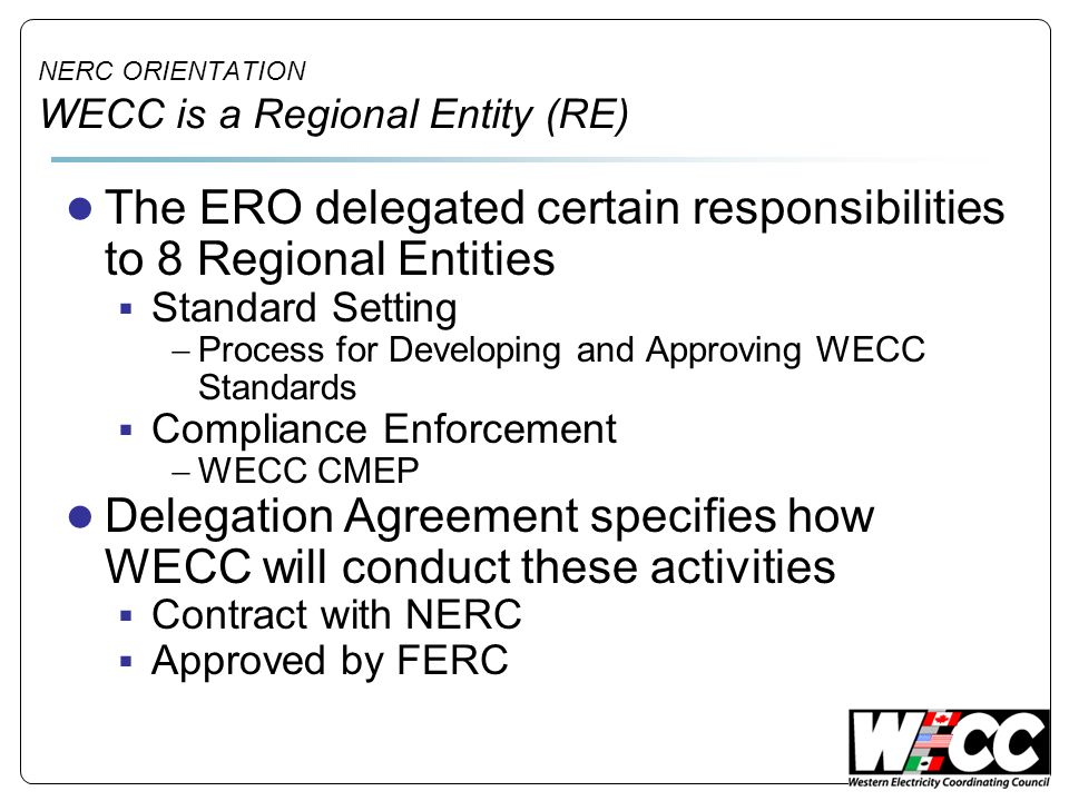 NERC ORIENTATION WECC is a Regional Entity (RE) The ERO delegated certain responsibilities to 8 Regional Entities Standard Setting Process for Develop