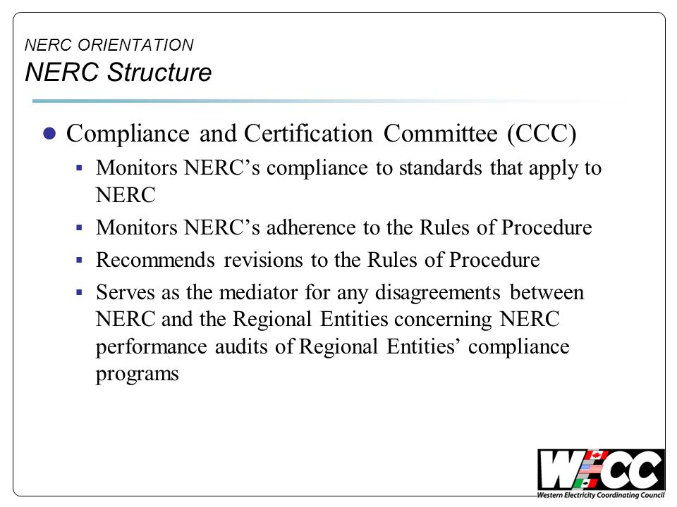 NERC ORIENTATION NERC Structure Compliance and Certification Committee (CCC) Monitors NERCs compliance to standards that apply to NERC Monitors NERCs